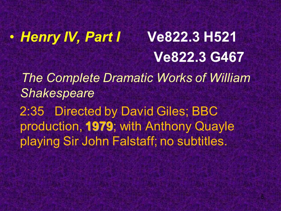5 Henry IV, Part I Ve822.3 H521 Ve822.3 G467 The Complete Dramatic Works of William Shakespeare 1979 2:35 Directed by David Giles; BBC production, 1979; with Anthony Quayle playing Sir John Falstaff; no subtitles.