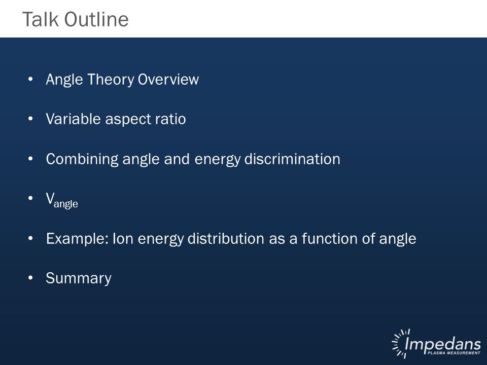 Talk Outline Angle Theory Overview Variable aspect ratio Combining angle and energy discrimination V angle Example: Ion energy distribution as a function of angle Summary