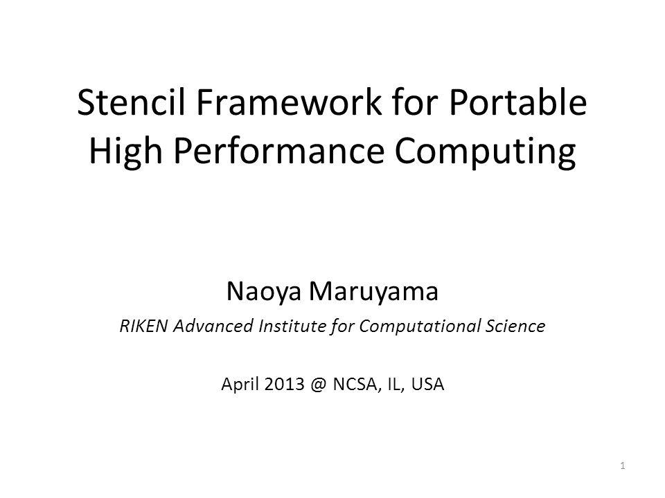 Stencil Framework for Portable High Performance Computing Naoya Maruyama RIKEN Advanced Institute for Computational Science April 2013 @ NCSA, IL, USA