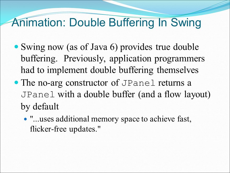Animation: Double Buffering In Swing Swing now (as of Java 6) provides true double buffering.