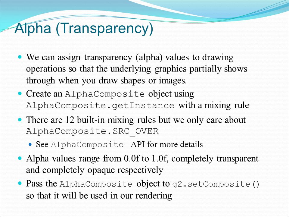 Alpha (Transparency) We can assign transparency (alpha) values to drawing operations so that the underlying graphics partially shows through when you draw shapes or images.