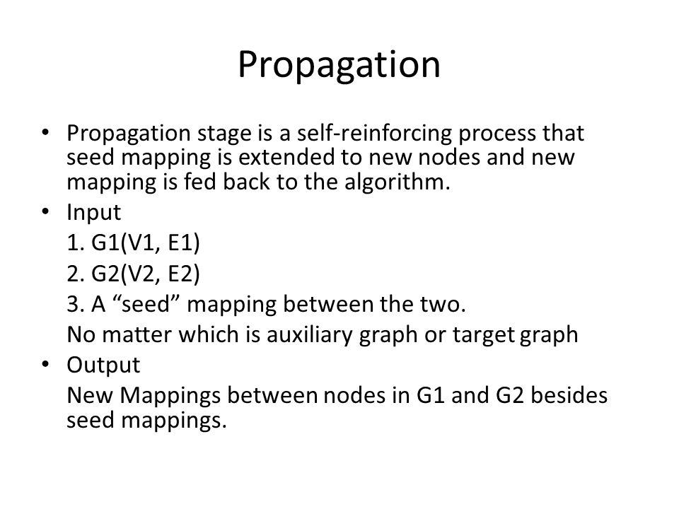 Propagation Propagation stage is a self-reinforcing process that seed mapping is extended to new nodes and new mapping is fed back to the algorithm. I