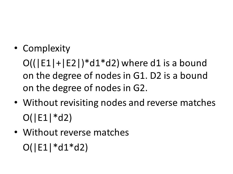 Complexity O((|E1|+|E2|)*d1*d2) where d1 is a bound on the degree of nodes in G1. D2 is a bound on the degree of nodes in G2. Without revisiting nodes