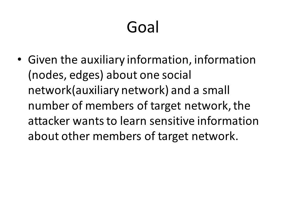 Goal Given the auxiliary information, information (nodes, edges) about one social network(auxiliary network) and a small number of members of target network, the attacker wants to learn sensitive information about other members of target network.