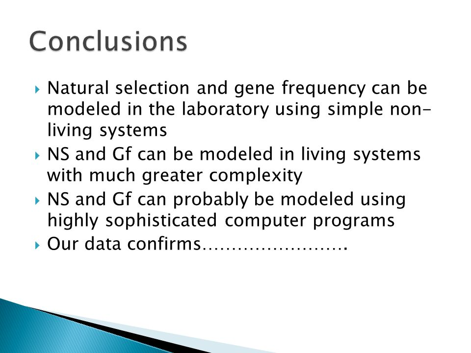  Natural selection and gene frequency can be modeled in the laboratory using simple non- living systems  NS and Gf can be modeled in living systems with much greater complexity  NS and Gf can probably be modeled using highly sophisticated computer programs  Our data confirms…………………….