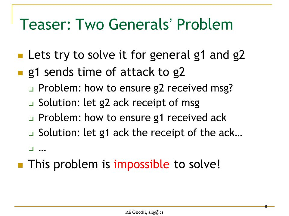 Ali Ghodsi, alig@cs 19 Possibility of Consensus Consensus solvable in synchronous system  with up to N/2 crashes Intuition behind solution  Accurate crash detection Every node sends a message to every other node If no msg from a node within bound, node has crashed Not useful for Internet, how to proceed?