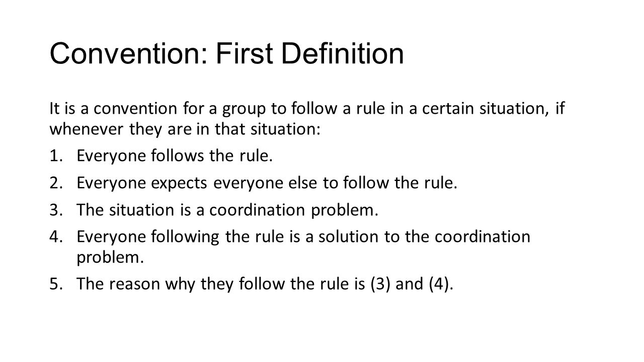 Convention: First Definition It is a convention for a group to follow a rule in a certain situation, if whenever they are in that situation: 1.Everyone follows the rule.