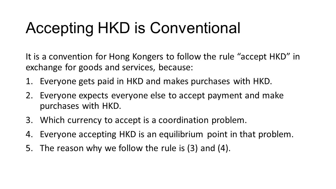 Accepting HKD is Conventional It is a convention for Hong Kongers to follow the rule accept HKD in exchange for goods and services, because: 1.Everyone gets paid in HKD and makes purchases with HKD.
