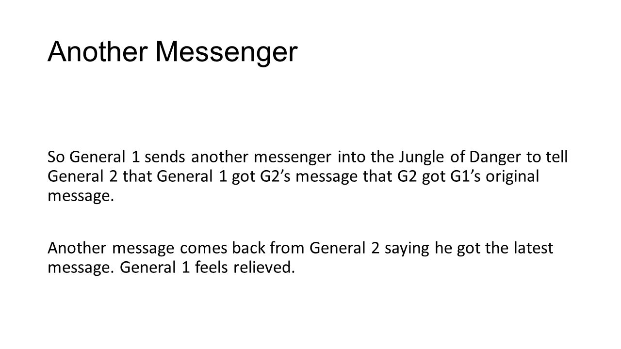 Another Messenger So General 1 sends another messenger into the Jungle of Danger to tell General 2 that General 1 got G2's message that G2 got G1's original message.