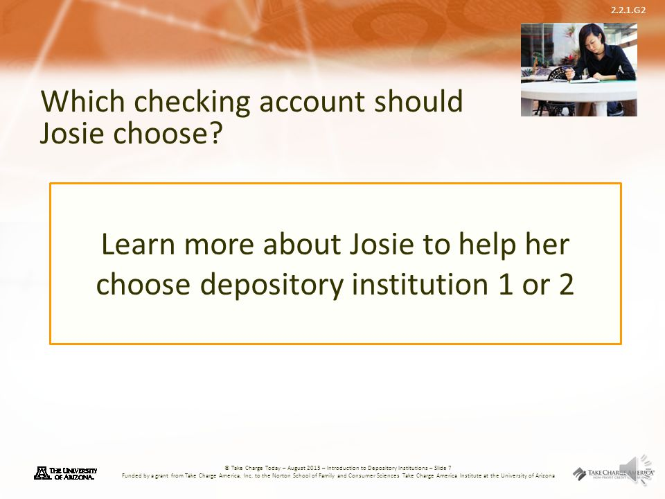 2.2.1.G2 © Take Charge Today – August 2013 – Introduction to Depository Institutions – Slide 7 Funded by a grant from Take Charge America, Inc.