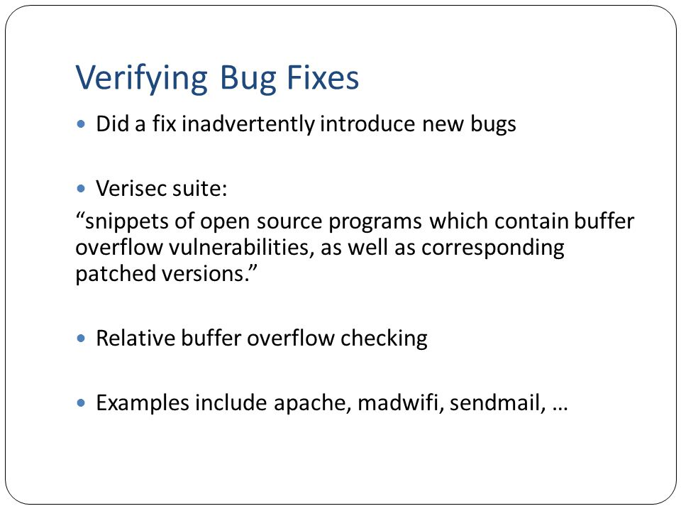 Verifying Bug Fixes Did a fix inadvertently introduce new bugs Verisec suite: snippets of open source programs which contain buffer overflow vulnerabilities, as well as corresponding patched versions. Relative buffer overflow checking Examples include apache, madwifi, sendmail, …