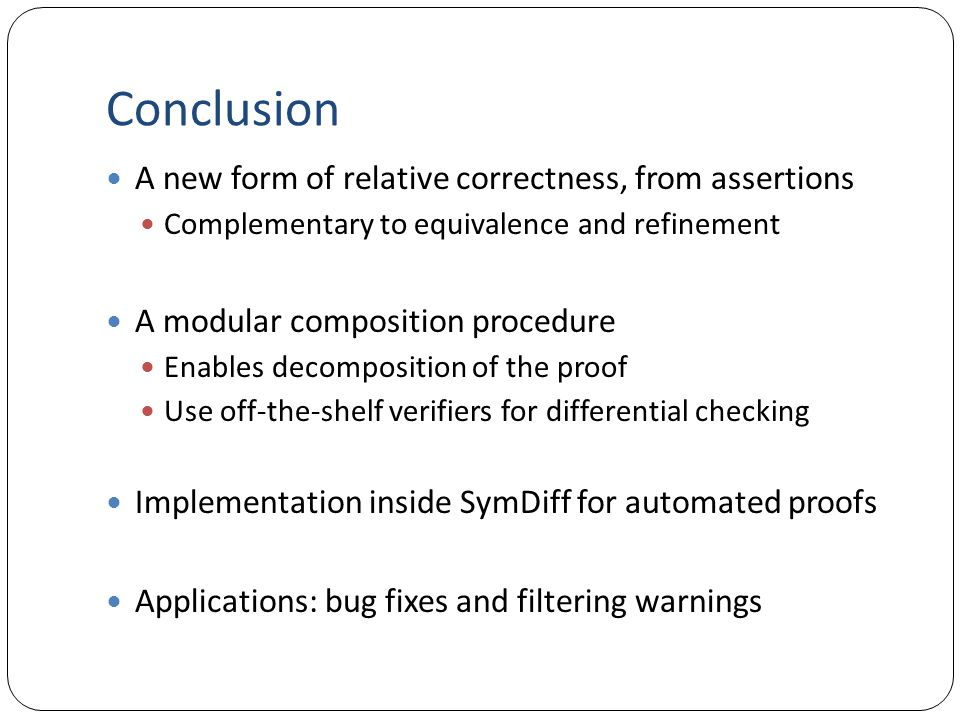 Conclusion A new form of relative correctness, from assertions Complementary to equivalence and refinement A modular composition procedure Enables decomposition of the proof Use off-the-shelf verifiers for differential checking Implementation inside SymDiff for automated proofs Applications: bug fixes and filtering warnings