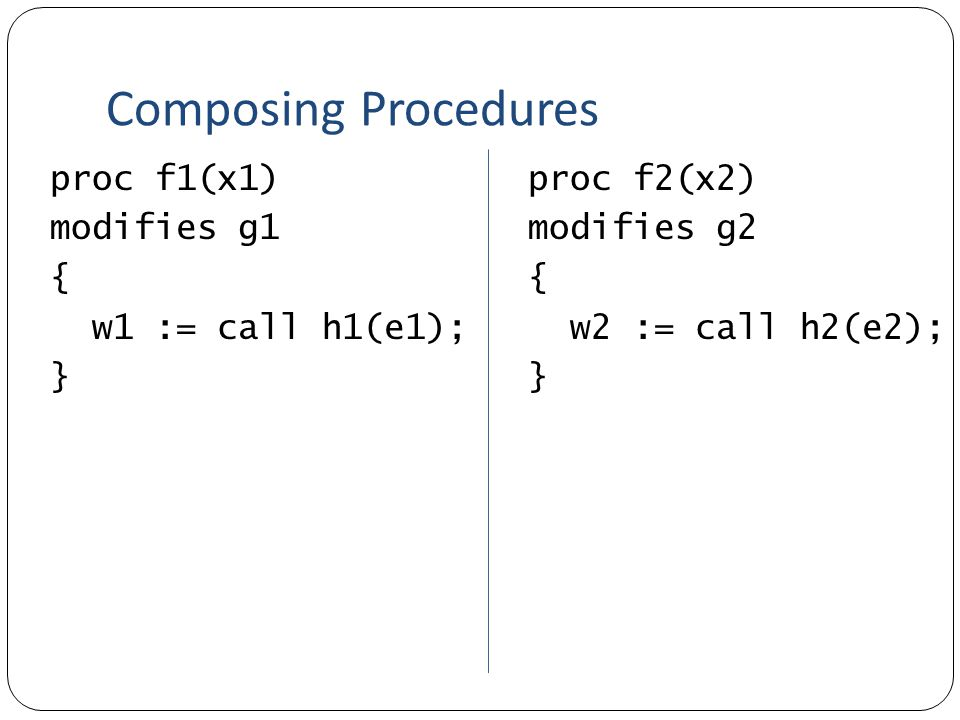 Composing Procedures proc f1(x1) modifies g1 { w1 := call h1(e1); } proc f2(x2) modifies g2 { w2 := call h2(e2); }