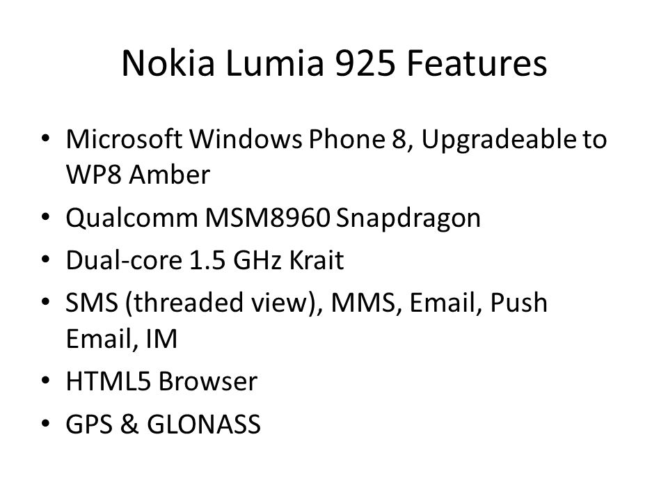 Nokia Lumia 925 Features Microsoft Windows Phone 8, Upgradeable to WP8 Amber Qualcomm MSM8960 Snapdragon Dual-core 1.5 GHz Krait SMS (threaded view),