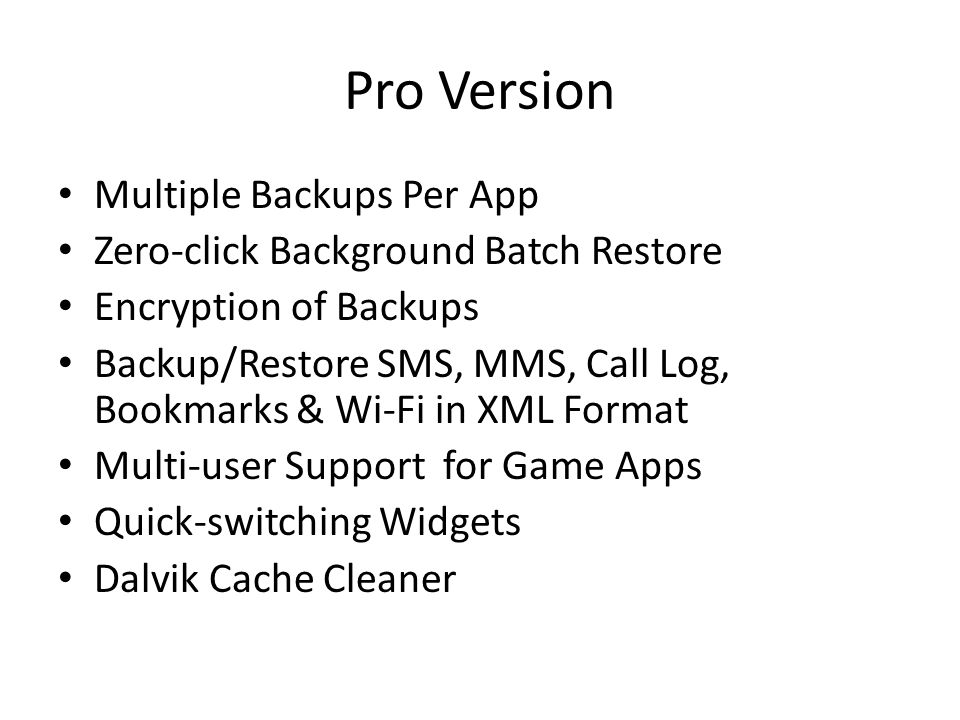 Pro Version Multiple Backups Per App Zero-click Background Batch Restore Encryption of Backups Backup/Restore SMS, MMS, Call Log, Bookmarks & Wi-Fi in