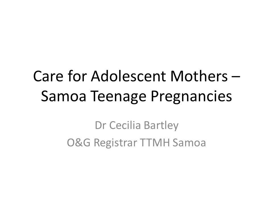 Care for Adolescent Mothers – Samoa Teenage Pregnancies Dr Cecilia Bartley O&G Registrar TTMH Samoa