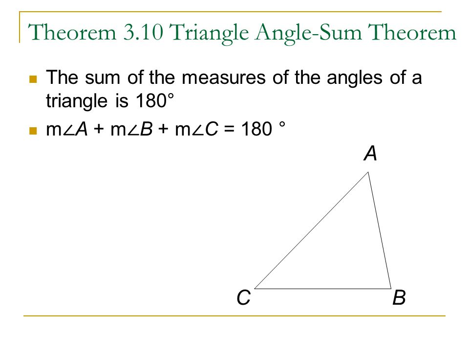 Theorem 3.10 Triangle Angle-Sum Theorem The sum of the measures of the angles of a triangle is 180° m ∠ A + m ∠ B + m ∠ C = 180 ° A BC