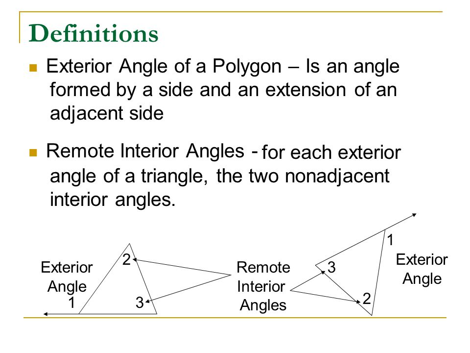 Definitions Exterior Angle of a Polygon – Remote Interior Angles - Is an angle formed by a side and an extension of an adjacent side for each exterior