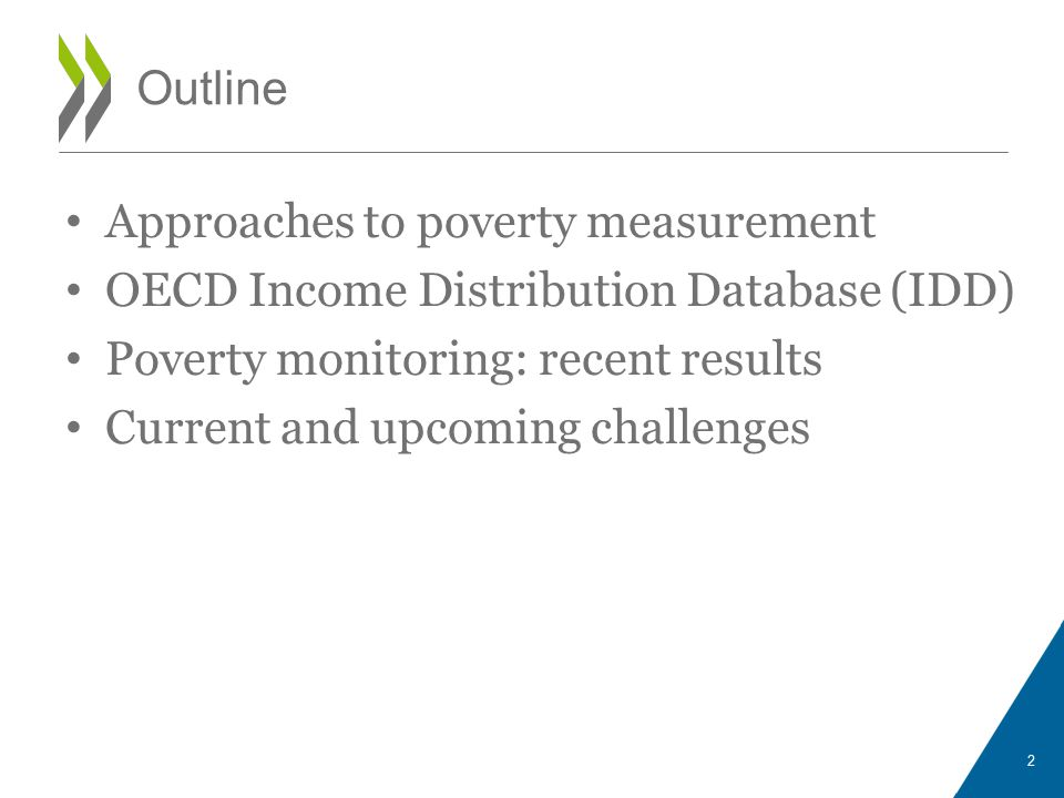 Approaches to poverty measurement OECD Income Distribution Database (IDD) Poverty monitoring: recent results Current and upcoming challenges 2 Outline
