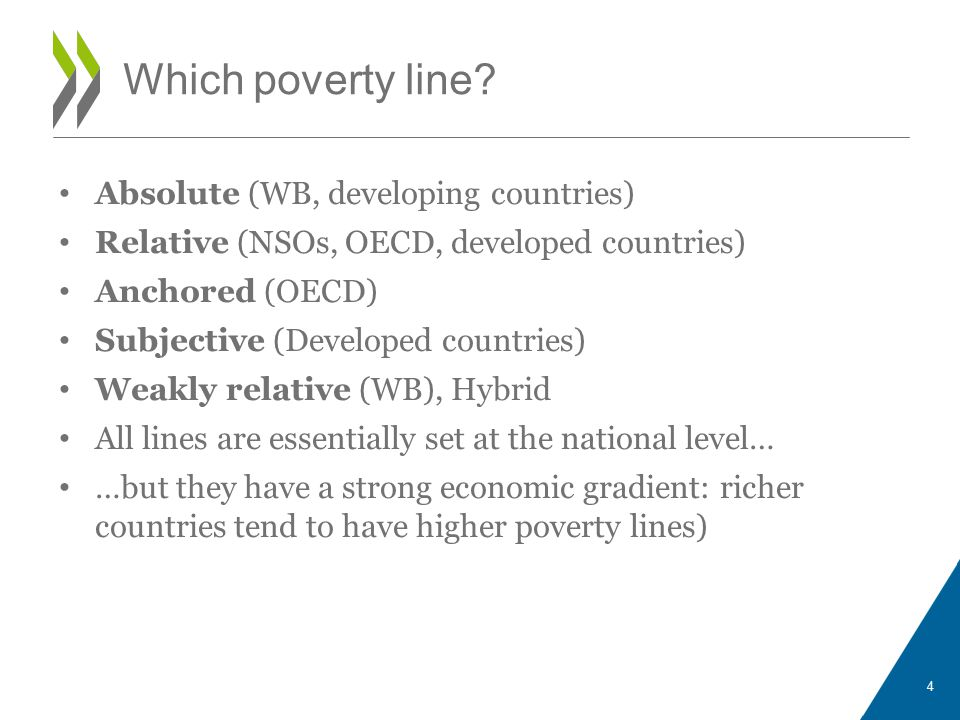 Absolute (WB, developing countries) Relative (NSOs, OECD, developed countries) Anchored (OECD) Subjective (Developed countries) Weakly relative (WB), Hybrid All lines are essentially set at the national level… …but they have a strong economic gradient: richer countries tend to have higher poverty lines) 4 Which poverty line