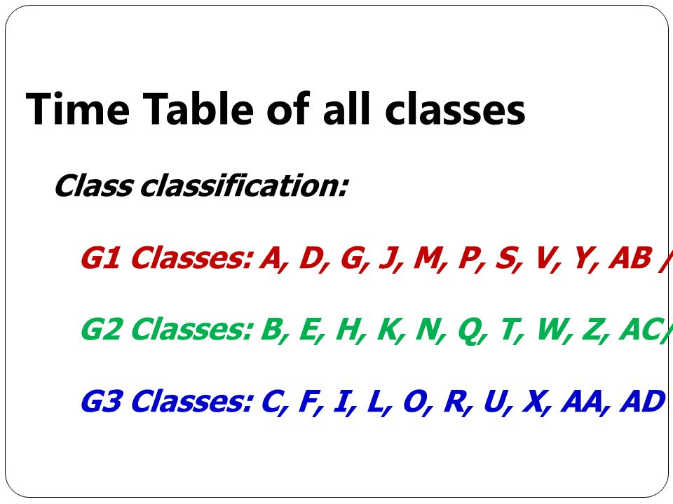 Class classification: G1 Classes: A, D, G, J, M, P, S, V, Y, AB / G2 Classes: B, E, H, K, N, Q, T, W, Z, AC/ G3 Classes: C, F, I, L, O, R, U, X, AA, AD Time Table of all classes