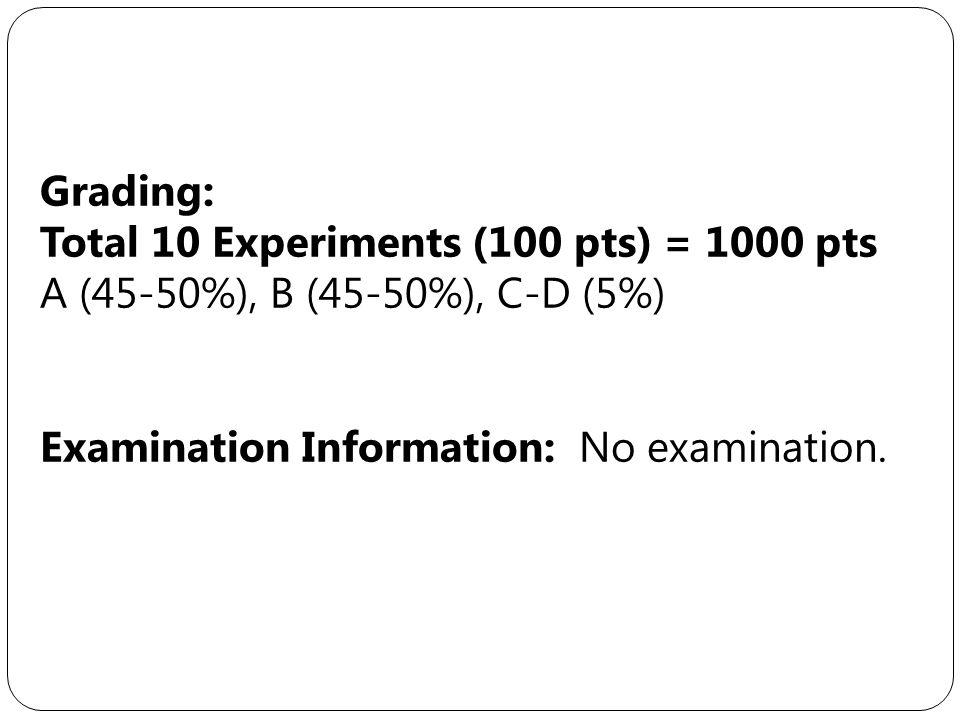 Grading: Total 10 Experiments (100 pts) = 1000 pts A (45-50%), B (45-50%), C-D (5%) Examination Information: No examination.