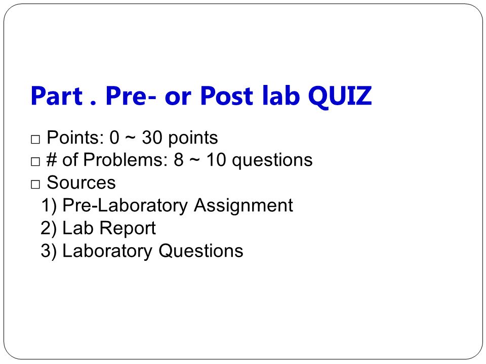 Part. Pre- or Post lab QUIZ □ Points: 0 ~ 30 points □ # of Problems: 8 ~ 10 questions □ Sources 1) Pre-Laboratory Assignment 2) Lab Report 3) Laborato