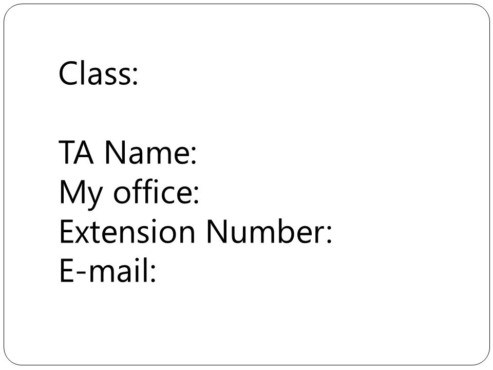 Class: TA Name: My office: Extension Number: E-mail: