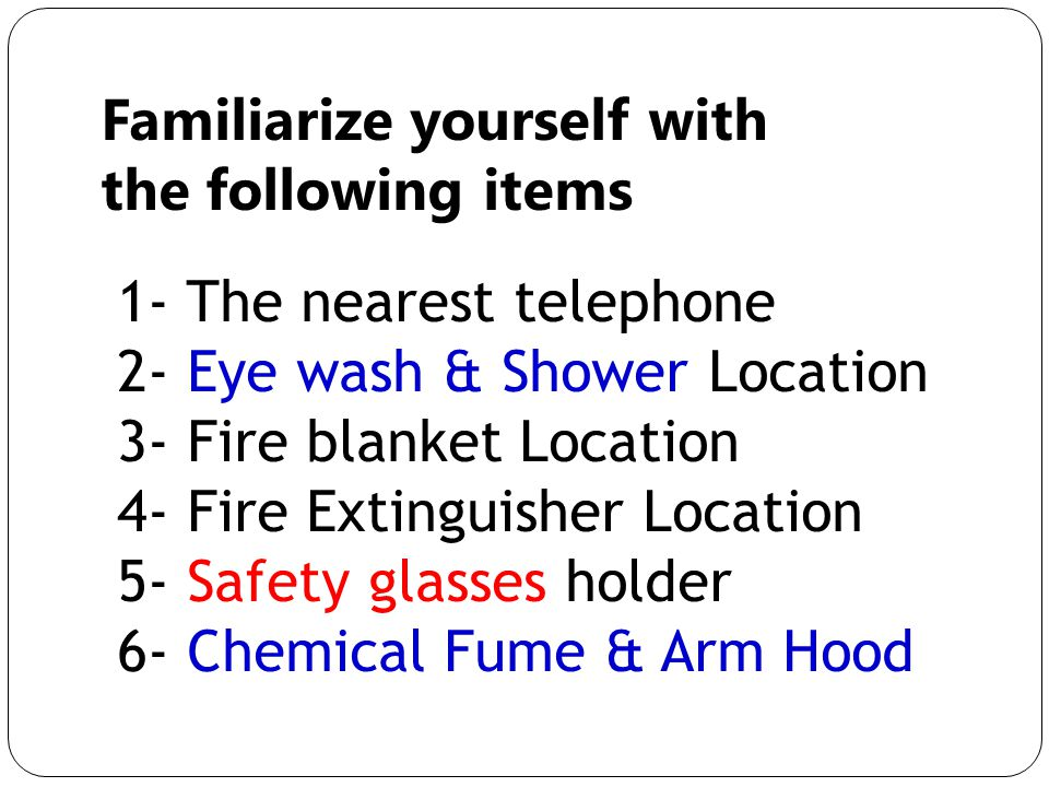 Familiarize yourself with the following items 1- The nearest telephone 2- Eye wash & Shower Location 3- Fire blanket Location 4- Fire Extinguisher Location 5- Safety glasses holder 6- Chemical Fume & Arm Hood