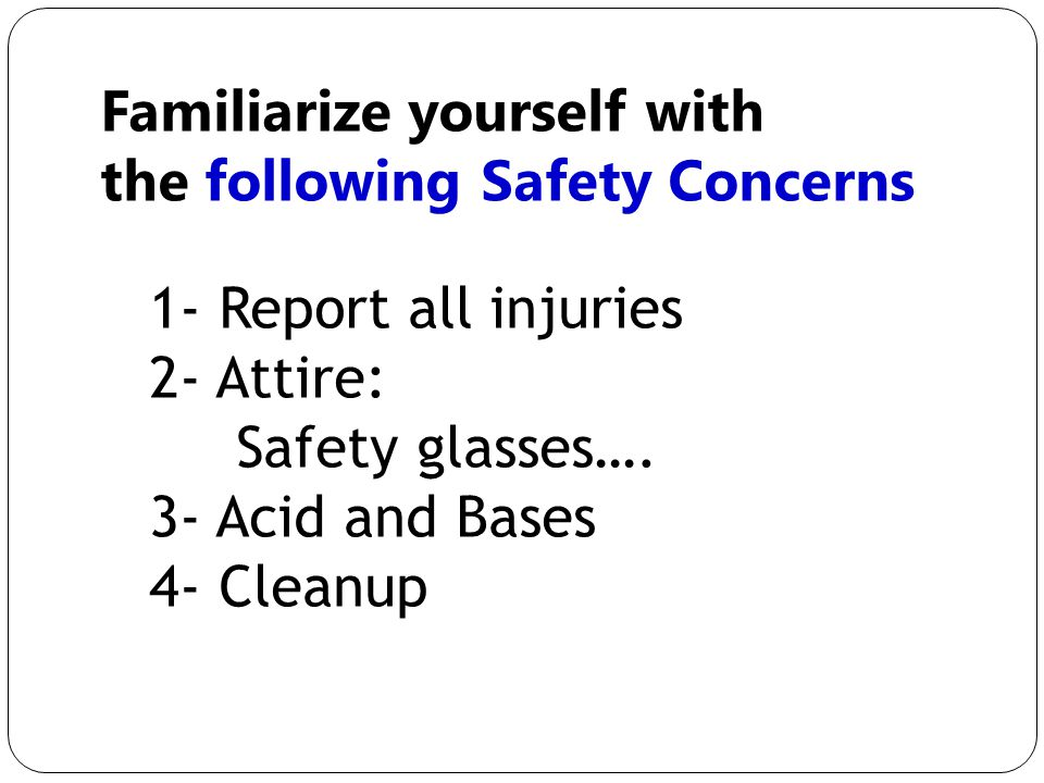 Familiarize yourself with the following Safety Concerns 1- Report all injuries 2- Attire: Safety glasses….
