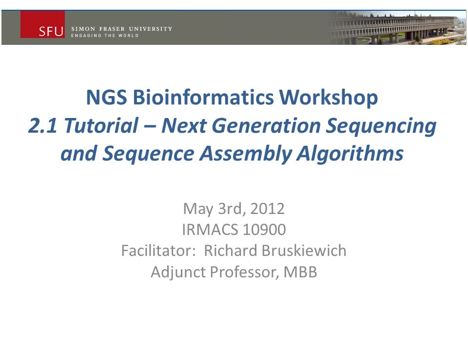 NGS Bioinformatics Workshop 2.1 Tutorial – Next Generation Sequencing and Sequence Assembly Algorithms May 3rd, 2012 IRMACS 10900 Facilitator: Richard