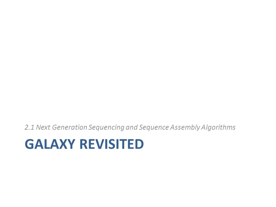 GALAXY REVISITED 2.1 Next Generation Sequencing and Sequence Assembly Algorithms