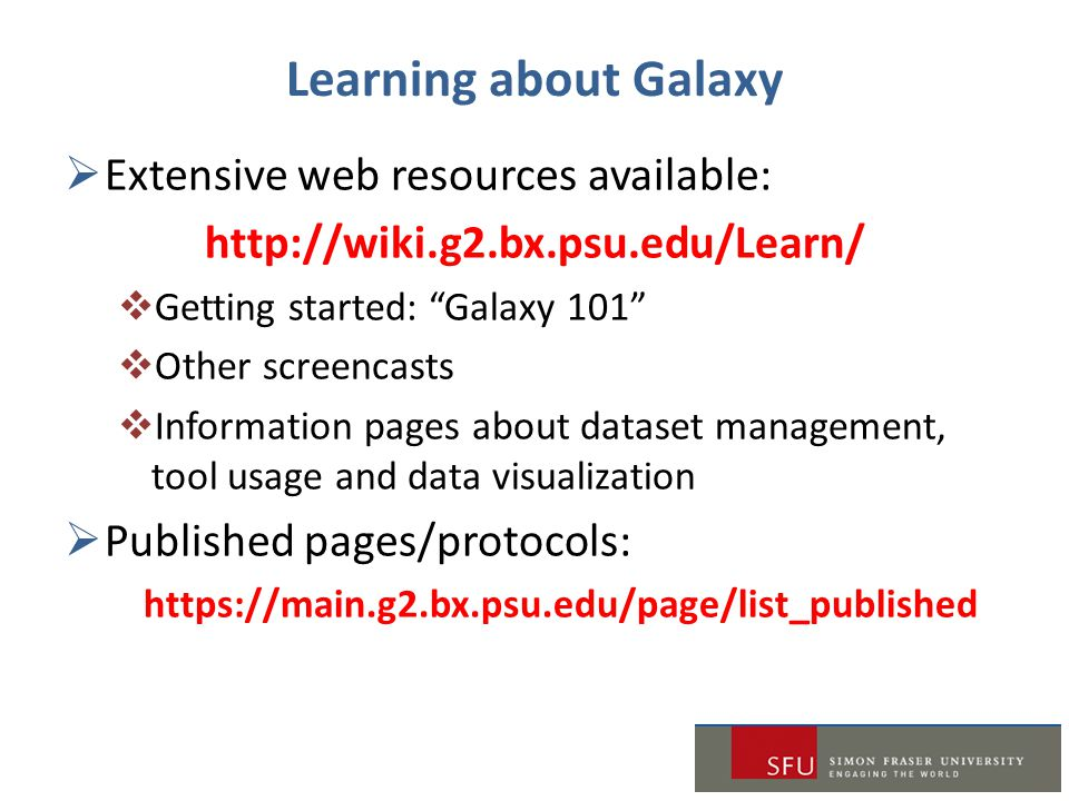 """Learning about Galaxy  Extensive web resources available: http://wiki.g2.bx.psu.edu/Learn/  Getting started: """"Galaxy 101""""  Other screencasts  Info"""