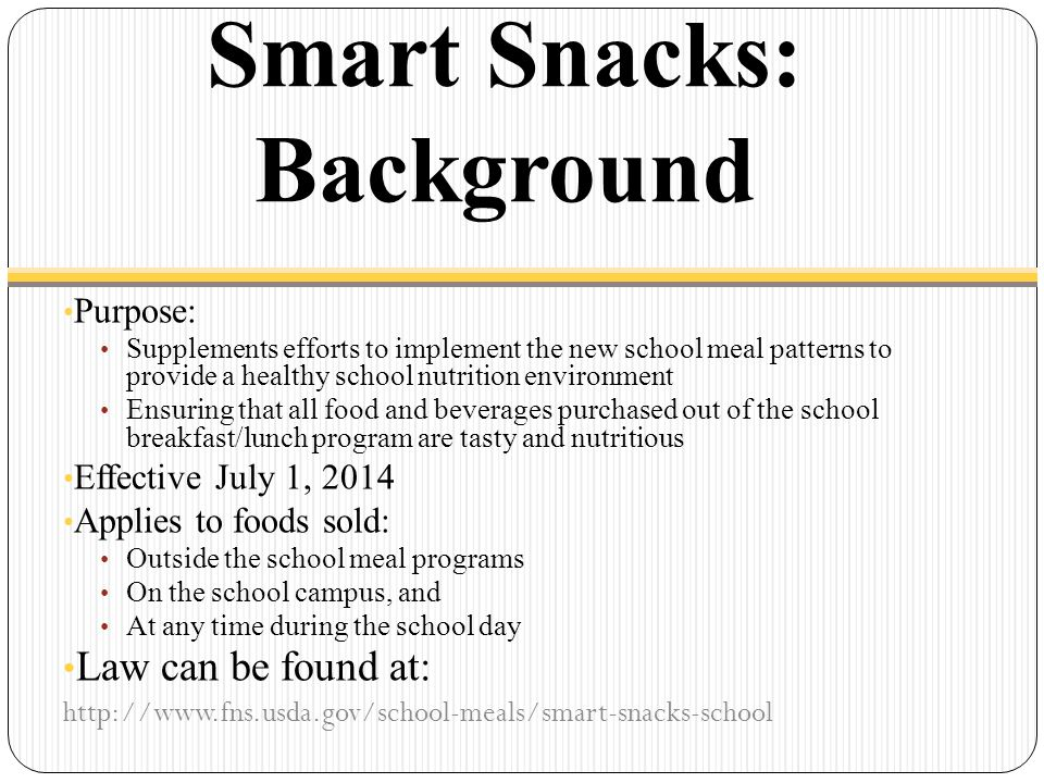 Smart Snacks: Background Purpose: Supplements efforts to implement the new school meal patterns to provide a healthy school nutrition environment Ensuring that all food and beverages purchased out of the school breakfast/lunch program are tasty and nutritious Effective July 1, 2014 Applies to foods sold: Outside the school meal programs On the school campus, and At any time during the school day Law can be found at: http://www.fns.usda.gov/school-meals/smart-snacks-school