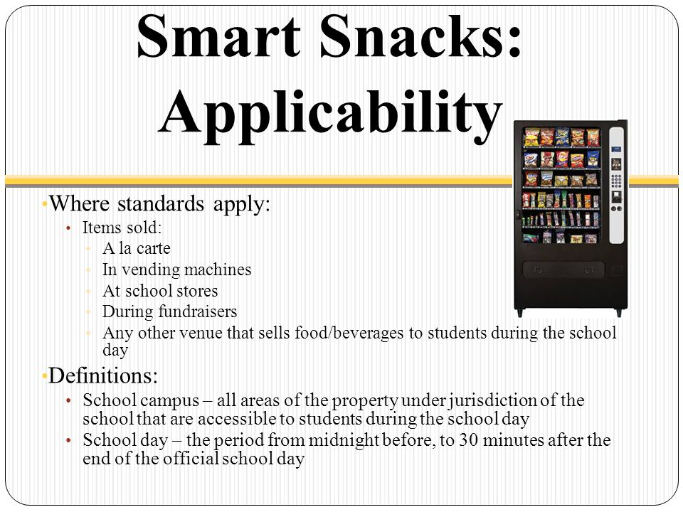 Smart Snacks: Applicability Where standards apply: Items sold: A la carte In vending machines At school stores During fundraisers Any other venue that sells food/beverages to students during the school day Definitions: School campus – all areas of the property under jurisdiction of the school that are accessible to students during the school day School day – the period from midnight before, to 30 minutes after the end of the official school day