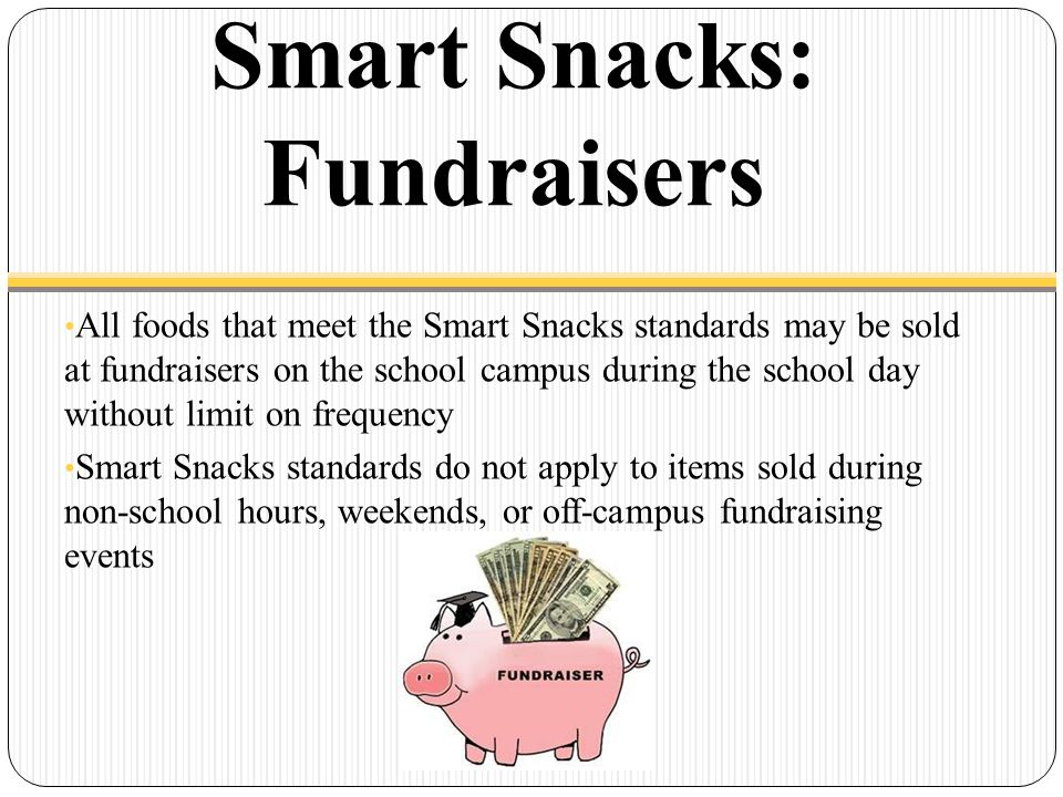 Smart Snacks: Fundraisers All foods that meet the Smart Snacks standards may be sold at fundraisers on the school campus during the school day without limit on frequency Smart Snacks standards do not apply to items sold during non-school hours, weekends, or off-campus fundraising events