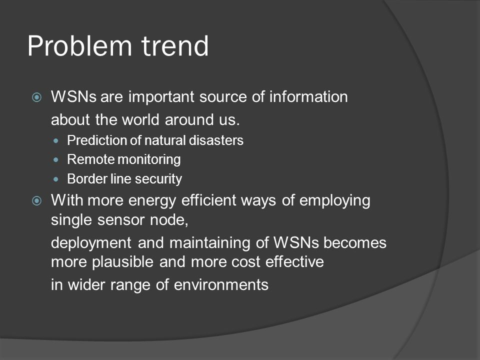 Problem trend  WSNs are important source of information about the world around us.