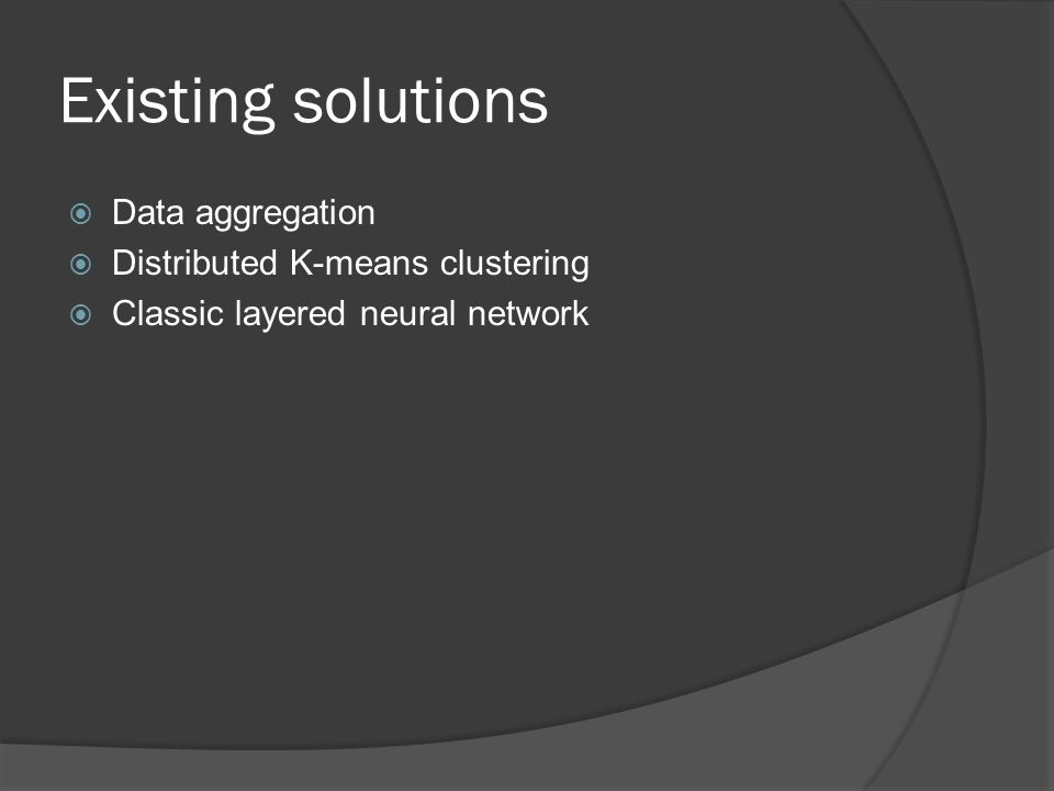 Existing solutions  Data aggregation  Distributed K-means clustering  Classic layered neural network