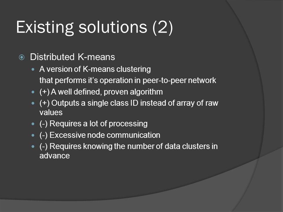 Existing solutions (2)  Distributed K-means A version of K-means clustering that performs it's operation in peer-to-peer network (+) A well defined, proven algorithm (+) Outputs a single class ID instead of array of raw values (-) Requires a lot of processing (-) Excessive node communication (-) Requires knowing the number of data clusters in advance