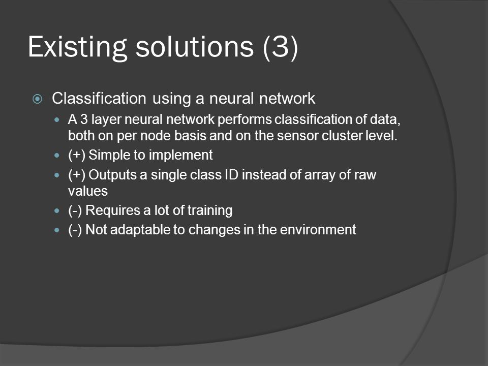 Existing solutions (3)  Classification using a neural network A 3 layer neural network performs classification of data, both on per node basis and on the sensor cluster level.