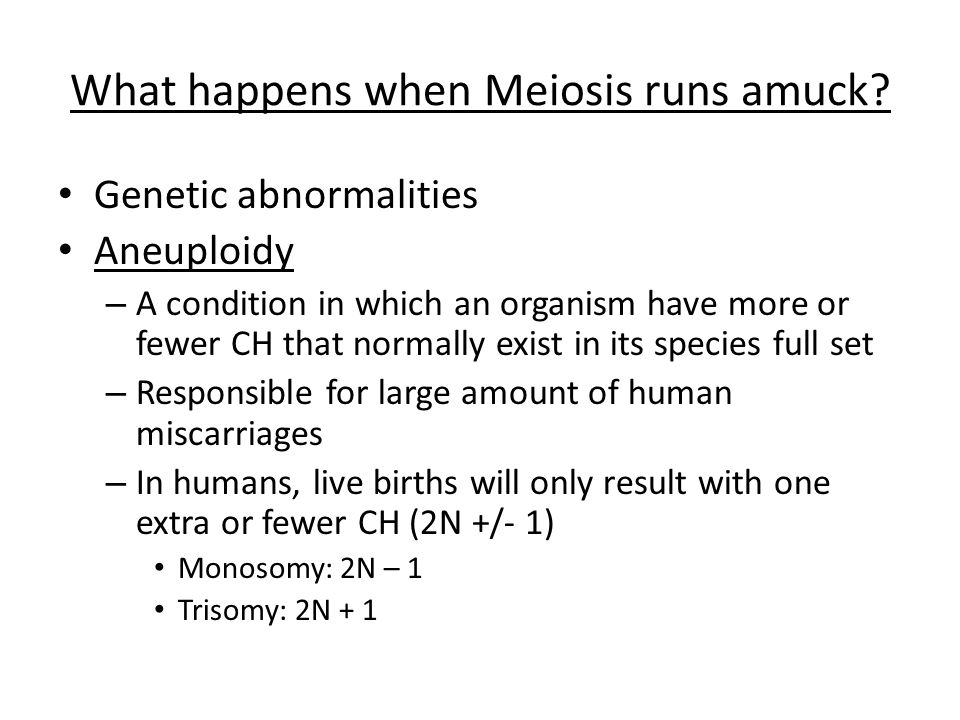 What happens when Meiosis runs amuck? Genetic abnormalities Aneuploidy – A condition in which an organism have more or fewer CH that normally exist in