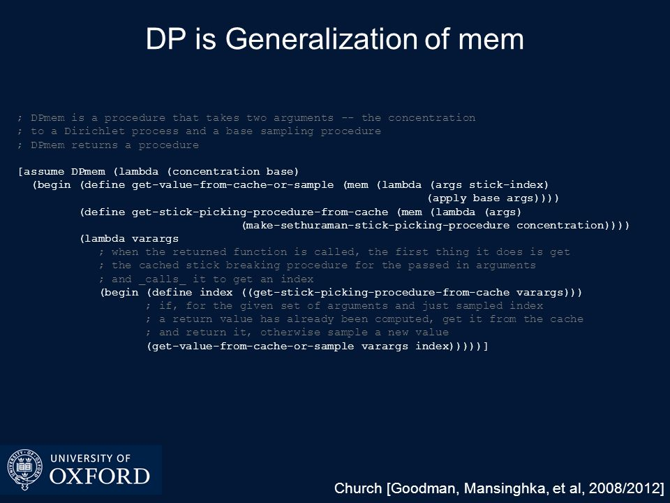 Consequence  Using DPmem, coding DP mixtures and other DP-related Bayesian nonparametric models is straightforward ; base distribution [assume H (lambda () (begin (define v (/ 1.0 (gamma 1 10))) (list (normal 0 (sqrt (* 10 v))) (sqrt v))))] ; lazy DP representation [assume gaussian-mixture-model-parameters (DPmem 1.72 H)] ; data [observe-csv … (apply normal (gaussian-mixture-model-parameters)) $2] ; density estimate [predict (apply normal (gaussian-mixture-model-parameters))]
