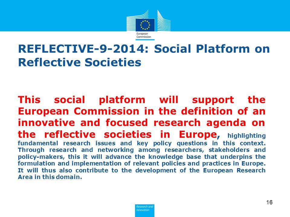 16 22 – R&I action (a) REFLECTIVE-9-2014: Social Platform on Reflective Societies This social platform will support the European Commission in the def