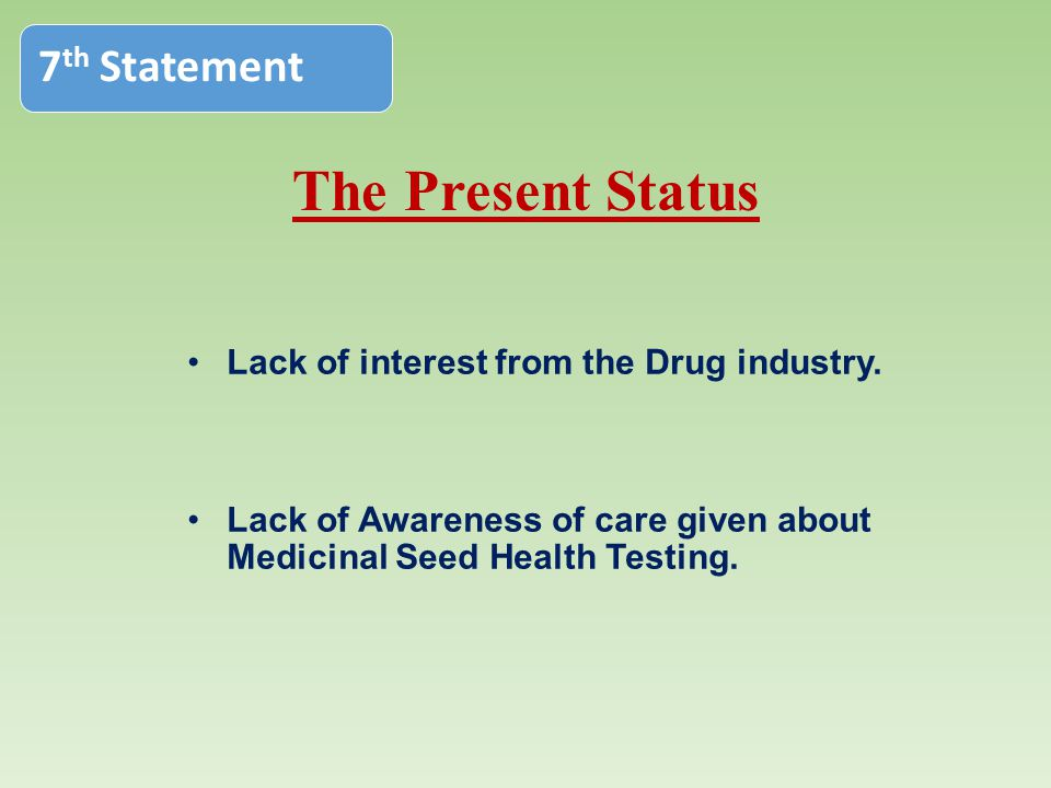 The Present Status Lack of interest from the Drug industry. Lack of Awareness of care given about Medicinal Seed Health Testing. 7 th Statement