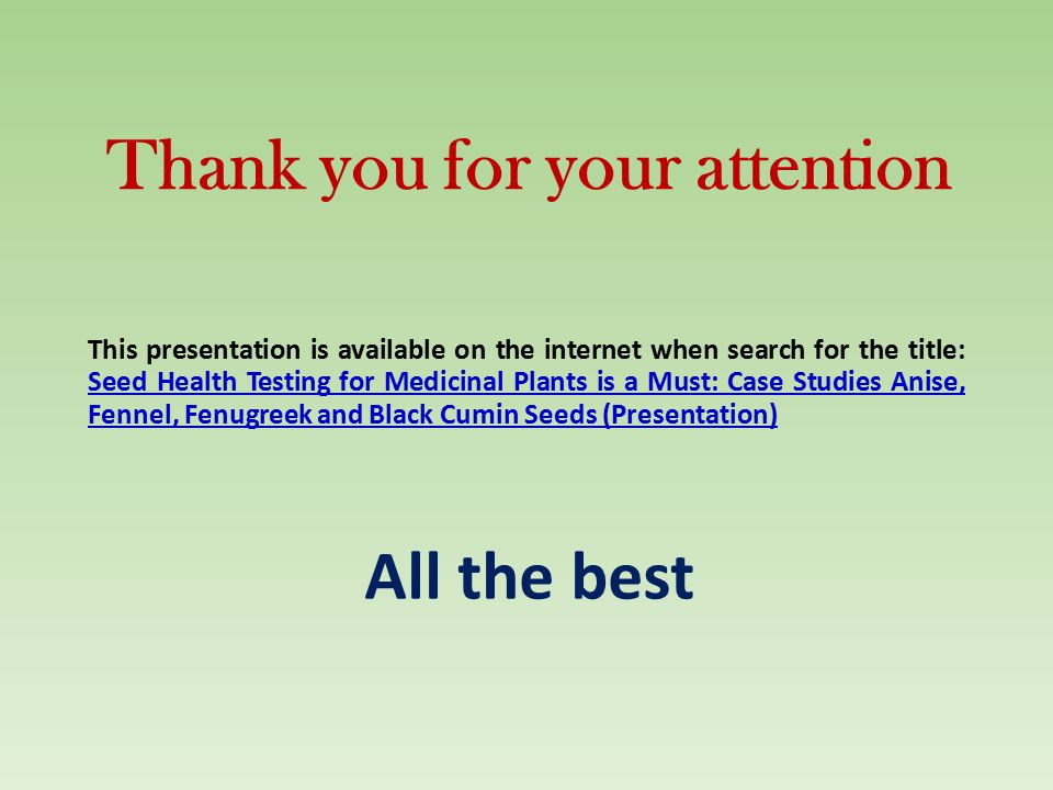 Thank you for your attention This presentation is available on the internet when search for the title: Seed Health Testing for Medicinal Plants is a Must: Case Studies Anise, Fennel, Fenugreek and Black Cumin Seeds (Presentation) All the best