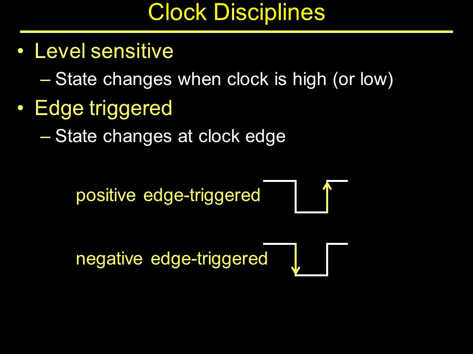 Clock Disciplines Level sensitive –State changes when clock is high (or low) Edge triggered –State changes at clock edge positive edge-triggered negative edge-triggered