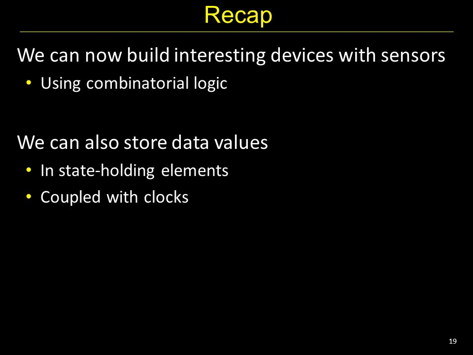 19 Recap We can now build interesting devices with sensors Using combinatorial logic We can also store data values In state-holding elements Coupled with clocks