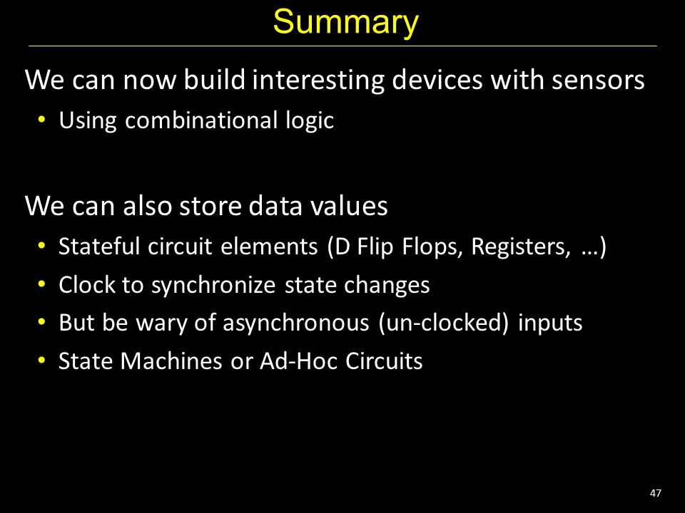 47 Summary We can now build interesting devices with sensors Using combinational logic We can also store data values Stateful circuit elements (D Flip Flops, Registers, …) Clock to synchronize state changes But be wary of asynchronous (un-clocked) inputs State Machines or Ad-Hoc Circuits