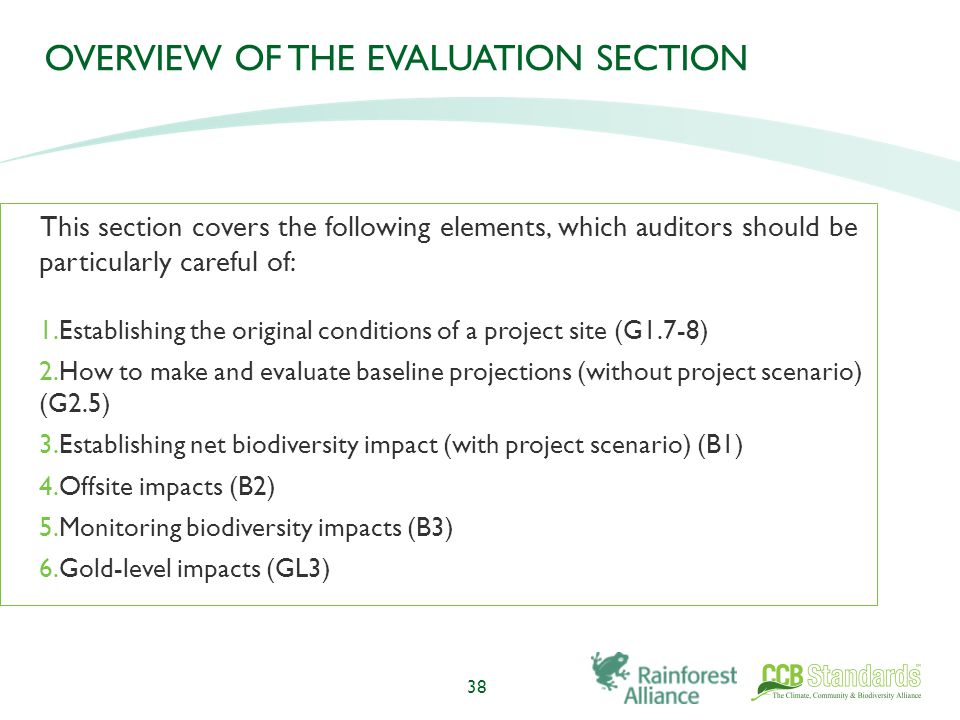 OVERVIEW OF THE EVALUATION SECTION This section covers the following elements, which auditors should be particularly careful of: 1.Establishing the original conditions of a project site (G1.7-8) 2.How to make and evaluate baseline projections (without project scenario) (G2.5) 3.Establishing net biodiversity impact (with project scenario) (B1) 4.Offsite impacts (B2) 5.Monitoring biodiversity impacts (B3) 6.Gold-level impacts (GL3) 38
