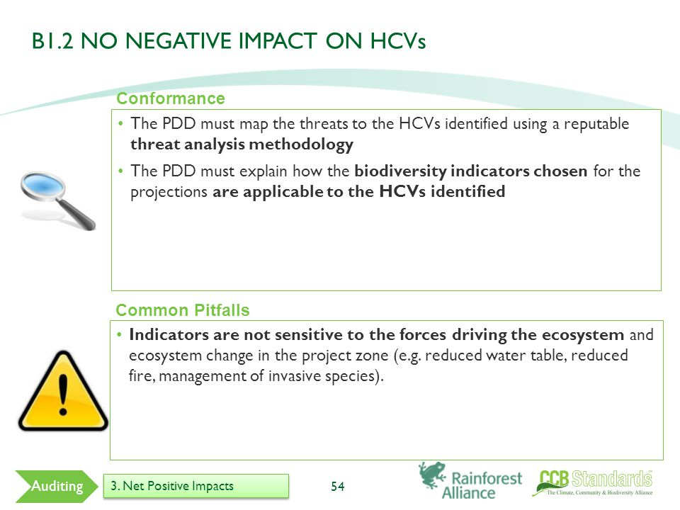 The PDD must map the threats to the HCVs identified using a reputable threat analysis methodology The PDD must explain how the biodiversity indicators chosen for the projections are applicable to the HCVs identified 54 Common Pitfalls Indicators are not sensitive to the forces driving the ecosystem and ecosystem change in the project zone (e.g.
